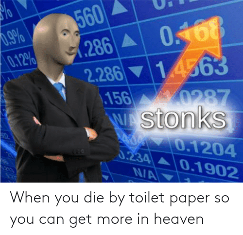 toilet: When you die by toilet paper so you can get more in heaven