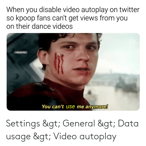 Views From: When you disable video autoplay on twitter  so kpoop fans can't get views from you  on their dance videos  You can't use me anymore! Settings > General > Data usage > Video autoplay