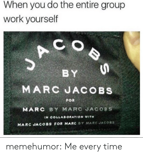 collaboration: When you do the entire group  work yourself  C O  BY  MARC JACOBs  MARC BY MARC JACOBS  FOR  IN COLLABORATION WITH  MARC JACOBS FOR MARC SY MARC JACOBS memehumor:  Me every time