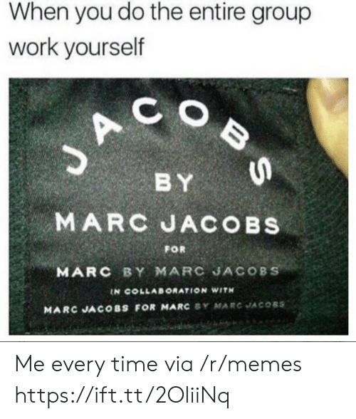 collaboration: When you do the entire group  work yourself  C O  BY  MARC JACOBs  MARC BY MARC JACOBS  FOR  IN COLLABORATION WITH  MARC JACOBS FOR MARC SY MARC JACOBS Me every time via /r/memes https://ift.tt/2OliiNq