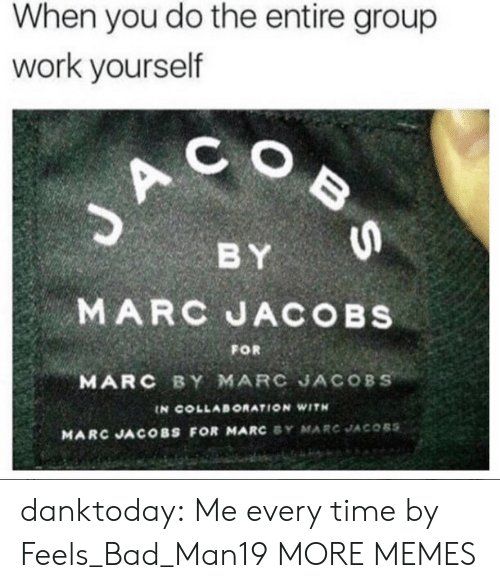 collaboration: When you do the entire group  work yourself  C O  BY  MARC JACOBs  MARC BY MARC JACOBS  FOR  IN COLLABORATION WITH  MARC JACOBS FOR MARC SY MARC JACOBS danktoday:  Me every time by Feels_Bad_Man19 MORE MEMES