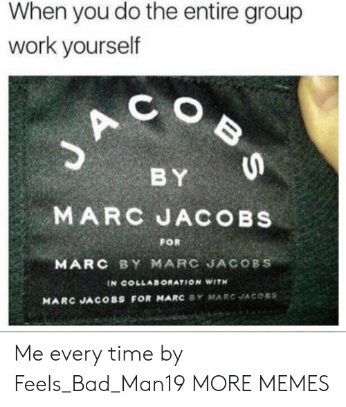 collaboration: When you do the entire group  work yourself  C O  BY  MARC JACOBs  MARC BY MARC JACOBS  FOR  IN COLLABORATION WITH  MARC JACOBS FOR MARC SY MARC JACOBS Me every time by Feels_Bad_Man19 MORE MEMES