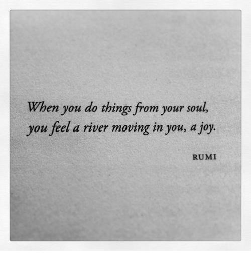 Rumi, Joy, and River: When you do things from your soul,  you feel a river moving in you, a joy.  RUMI