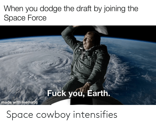 Cowboy: When you dodge the draft by joining the  Space Force  Fuck you, Earth.  made with mematic Space cowboy intensifies