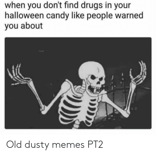Candy, Drugs, and Halloween: when you don't find drugs in your  halloween candy like people warned  you about Old dusty memes PT2