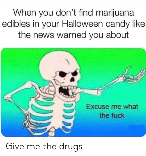 Marijuana: When you don't find marijuana  edibles in your Halloween candy like  the news warned you about  Excuse me what  the fuck Give me the drugs