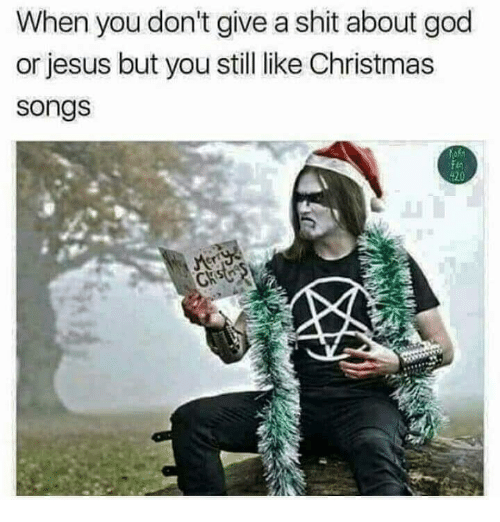 Christmas, God, and Jesus: When you don't give a shit about god  or jesus but you still like Christmas  songs  20  CK