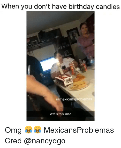 Birthday, Memes, and Omg: When you don't have birthday candles  @mexicansproblemas  Wtf is this Imao Omg 😂😂 MexicansProblemas Cred @nancydgo