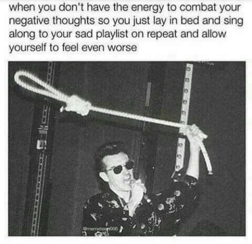 Energy, Sad, and You: when you don't have the energy to combat your  negative thoughts so you just lay in bed and sing  along to your sad playlist on repeat and allow  yourself to feel even worse  Orometeer00