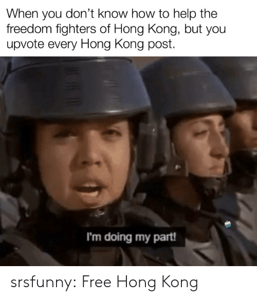 you don't know: When you don't know how to help the  freedom fighters of Hong Kong, but you  upvote every Hong Kong post  I'm doing my part! srsfunny:  Free Hong Kong