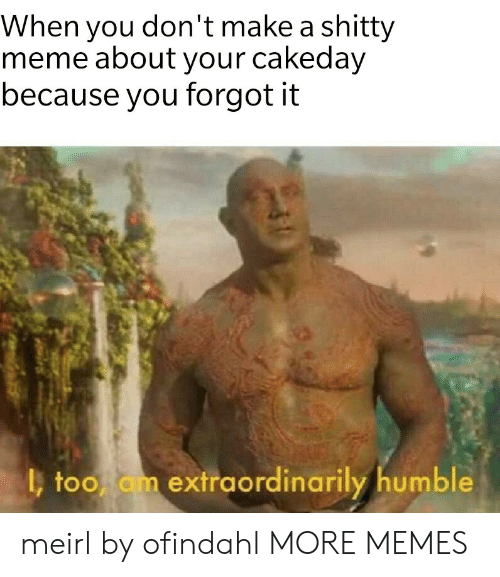 meme about: When you don't make a shitty  meme about your cakeday  because you forgot it  too am extraordinarily humble meirl by ofindahl MORE MEMES