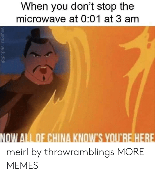 Now All Of China Knows Youre Here: When you don't stop the  microwave at 0:01 at 3 am  NOW ALL OF CHINA KNOW'S YOU'RE HERE meirl by throwramblings MORE MEMES