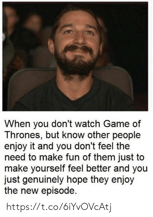 Dont Watch: When you don't watch Game of  Thrones, but know other people  enjoy it and you don't feel the  need to make fun of them just to  make yourself feel better and you  just genuinely hope they enjoy  the new episode. https://t.co/6iYvOVcAtj