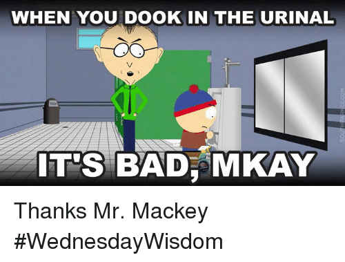Urin: WHEN YOU DooK IN THE URINAL  IT'S BAD, MKAY Thanks Mr. Mackey #WednesdayWisdom