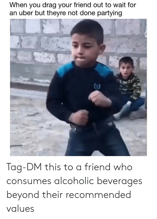 values: When you drag your friend out to wait for  an uber but theyre not done partying Tag-DM this to a friend who consumes alcoholic beverages beyond their recommended values