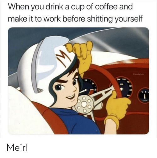 drink: When you drink a cup of coffee and  make it to work before shitting yourself  chytune Meirl