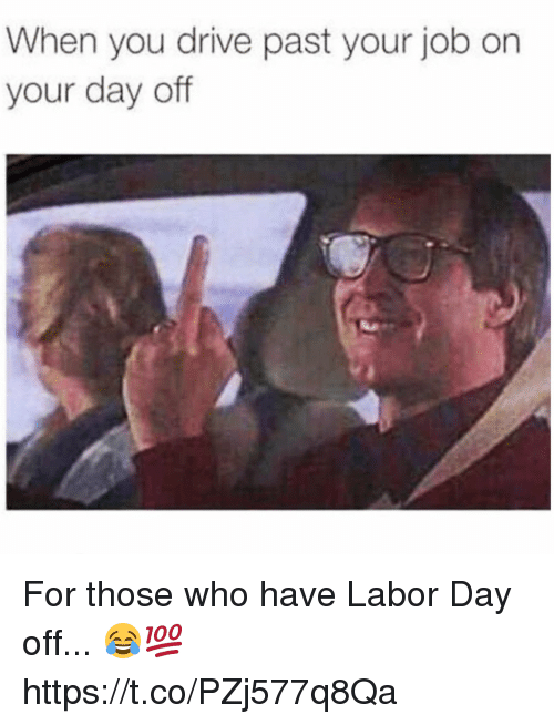 Labor Day: When you drive past your job on  your day off For those who have Labor Day off... 😂💯 https://t.co/PZj577q8Qa