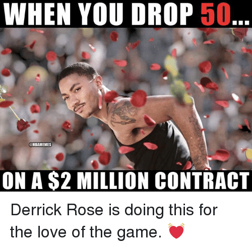 Derrick Rose: WHEN YOU DROP 50  @NBAMEMES  ON A $2 MILLION CONTRACT Derrick Rose is doing this for the love of the game. 💓