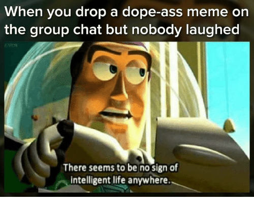 Dope, Group Chat, and Life: When you drop a dope-ass meme on  the group chat but nobody laughed  There seems to be no sign of  intelligent life anywhere.