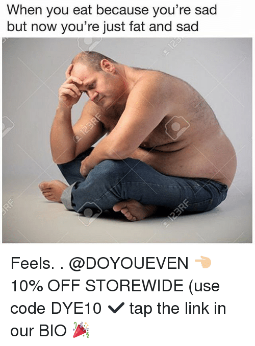 Just Fat: When you eat because you're sad  but now you're just fat and sad Feels. . @DOYOUEVEN 👈🏼 10% OFF STOREWIDE (use code DYE10 ✔️ tap the link in our BIO 🎉