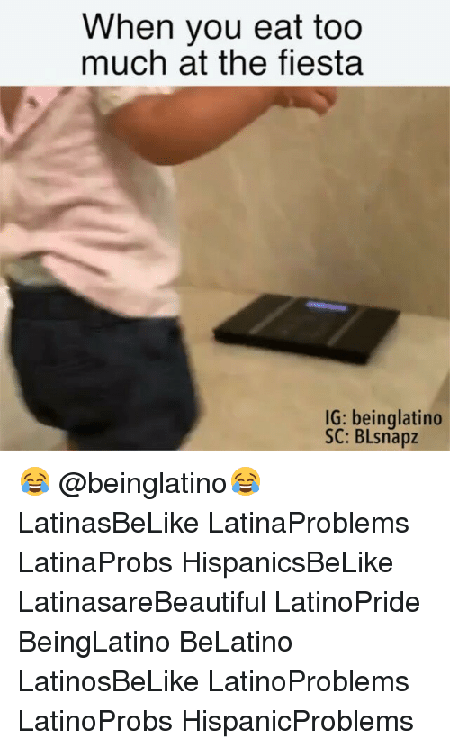 Memes, Too Much, and 🤖: When you eat too  much at the fiesta  IG: beinglatino  SC: BLsnapz 😂 @beinglatino😂 LatinasBeLike LatinaProblems LatinaProbs HispanicsBeLike LatinasareBeautiful LatinoPride BeingLatino BeLatino LatinosBeLike LatinoProblems LatinoProbs HispanicProblems