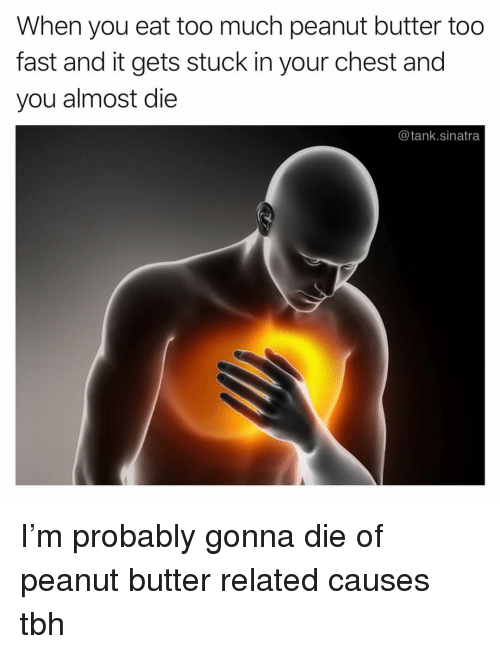 Funny, Tbh, and Too Much: When you eat too much peanut butter too  fast and it gets stuck in your chest and  you almost die  @tank.sinatra I'm probably gonna die of peanut butter related causes tbh