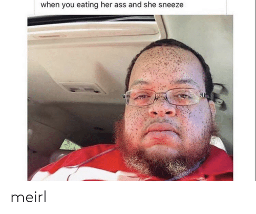 Ass, MeIRL, and Her: when you eating her ass and she sneeze meirl