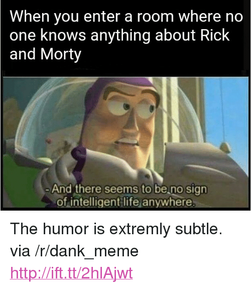 """Intelligent Life: When you enter a room where no  one knows anything about Rick  and Morty  And there seems to be no sign  of intelligent life anywhere <p>The humor is extremly subtle. via /r/dank_meme <a href=""""http://ift.tt/2hlAjwt"""">http://ift.tt/2hlAjwt</a></p>"""