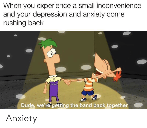 Dude, Anxiety, and Depression: When you experience a small inconvenience  and your depression and anxiety come  rushing back  Dude, we're getting the band back together Anxiety