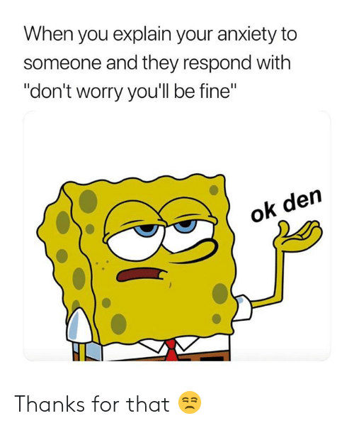 """Anxiety, They, and You: When you explain your anxiety to  someone and they respond with  """"don't worry you'll be fine""""  den  ok Thanks for that 😒"""