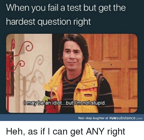 Fail, Test, and Idiot: When you fail a test but get the  hardest question right  may be an idiot...but Im not stupid.  l'm  Non-stop laughter at FUNsubstance.com Heh, as if I can get ANY right