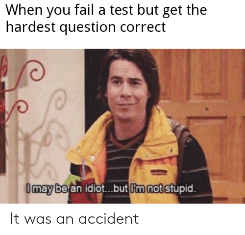 Fail, Test, and Idiot: When you fail a test but get the  hardest question correct  Omay be an idiot..but m not stupid. It was an accident