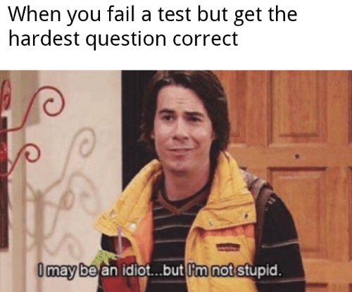 A Test: When you fail a test but get the  hardest question correct  Omay be an idiot..but m not stupid.