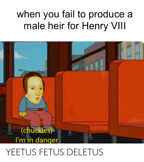 Produce: when you fail to produce a  male heir for Henry VIIl  (chuckles)  I'm in danger YEETUS FETUS DELETUS