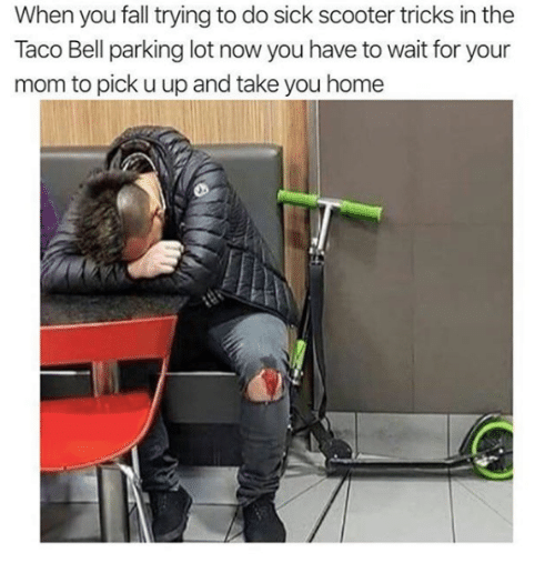 Fall, Scooter, and Taco Bell: When you fall trying to do sick scooter tricks in the  Taco Bell parking lot now you have to wait for your  mom to pick u up and take you home