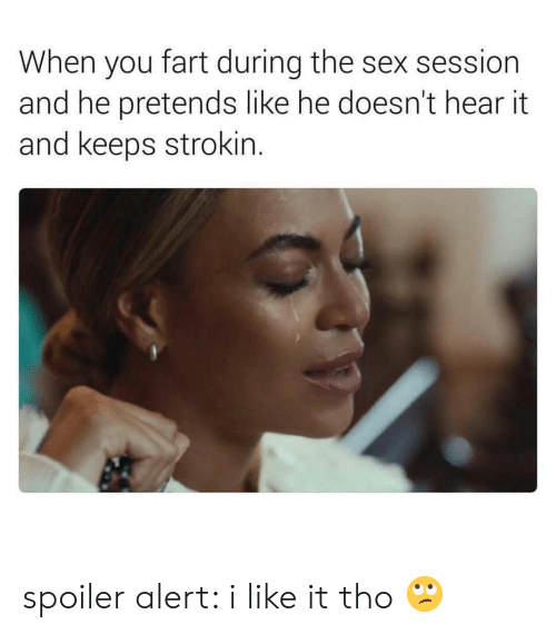 Sex, Fart, and You: When you fart during the sex session  and he pretends like he doesn't hear it  and keeps strokin. spoiler alert: i like it tho 🙄