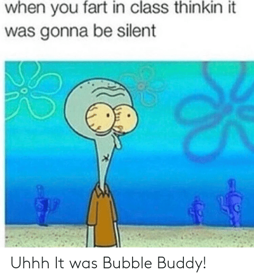 Class, Fart, and You: when you fart in class thinkin it  was gonna be silent Uhhh It was Bubble Buddy!
