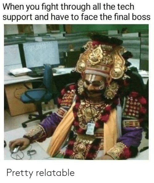 Tech Support: When you fight through all the tech  support and have to face the final boss  oger oyes Pretty relatable