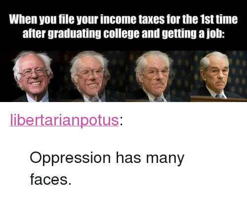 """Graduating College: When you file your income taxes for the 1st time  after graduating college and getting a job: <p><a href=""""https://libertarianpotus.tumblr.com/post/170811027542/oppression-has-many-faces"""" class=""""tumblr_blog"""">libertarianpotus</a>:</p>  <blockquote><p>Oppression has many faces.</p></blockquote>"""