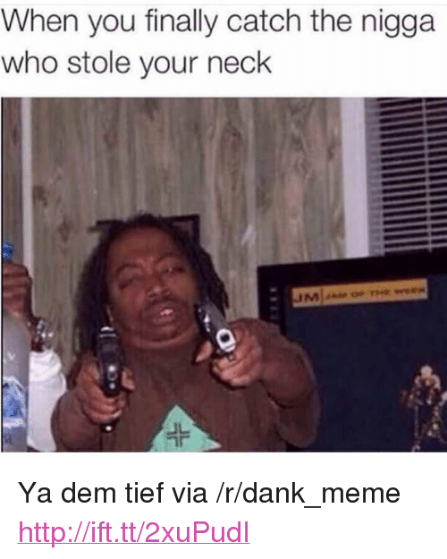 "Dank, Meme, and Http: When you finally catch the nigga  who stole your neck <p>Ya dem tief via /r/dank_meme <a href=""http://ift.tt/2xuPudI"">http://ift.tt/2xuPudI</a></p>"