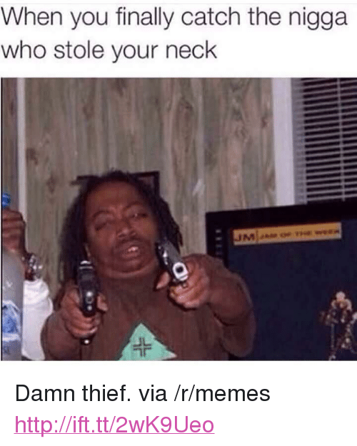 "Memes, Http, and Thief: When you finally catch the nigga  who stole your neck <p>Damn thief. via /r/memes <a href=""http://ift.tt/2wK9Ueo"">http://ift.tt/2wK9Ueo</a></p>"
