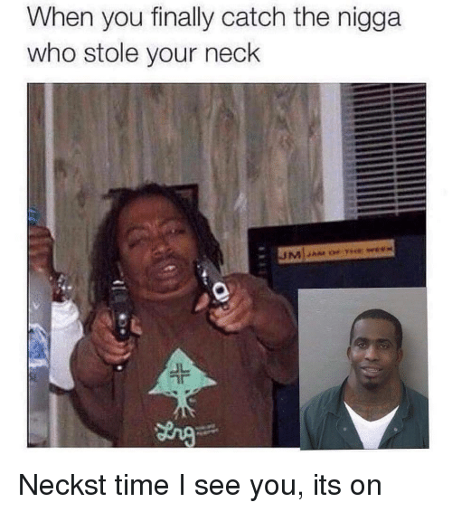 Time, Who, and You: When you finally catch the nigga  who stole your neck  at  JL Neckst time I see you, its on