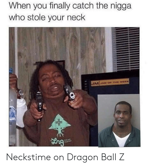 Dragon Ball Z, Dragon Ball, and Dragon: When you finally catch the nigga  who stole your neck  JL Neckstime on Dragon Ball Z