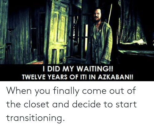 Come Out Of The Closet: When you finally come out of the closet and decide to start transitioning.