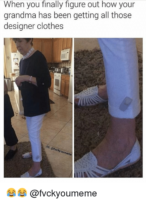 Clothes, Grandma, and Girl Memes: When you finally figure out how your  grandma has been getting all those  designer clothes  IG  kyo 😂😂 @fvckyoumeme
