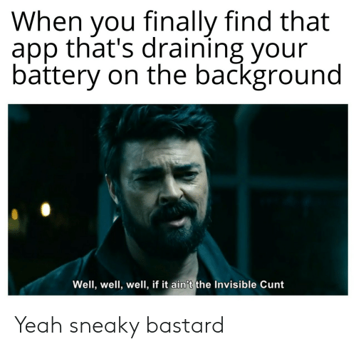 Yeah, Cunt, and App: When you finally find that  app that's draining your  battery on the background  Well, well, well, if it ain't the Invisible Cunt Yeah sneaky bastard