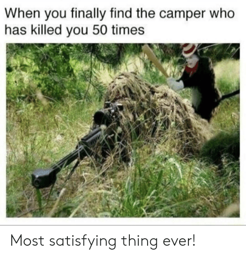 satisfying: When you finally find the camper who  has killed you 50 times Most satisfying thing ever!