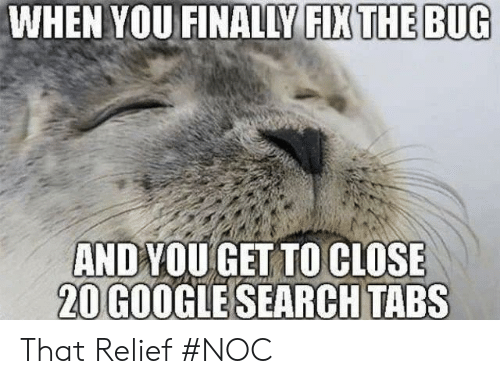 relief: WHEN YOU FINALLY FIX THE BUG  ANDYOU GET TO CLOSE  20 GOOGLE SEARCH TABS That Relief #NOC