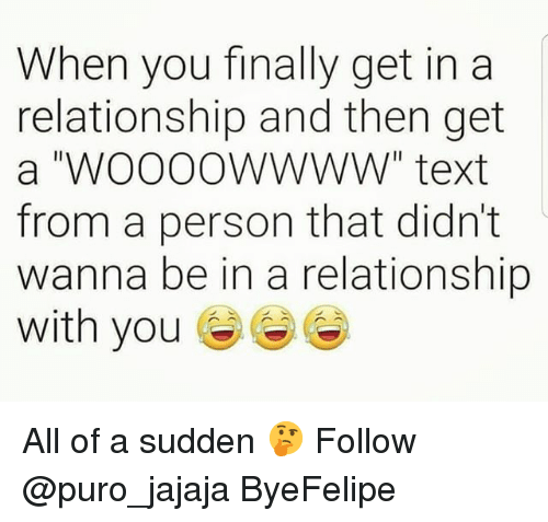 "Memes, Text, and In a Relationship: When you finally get in a  relationship and then get  a ""WOOooWwWW"" text  from a person that didn't  wanna be in a relationship  with you All of a sudden 🤔 Follow @puro_jajaja ByeFelipe"