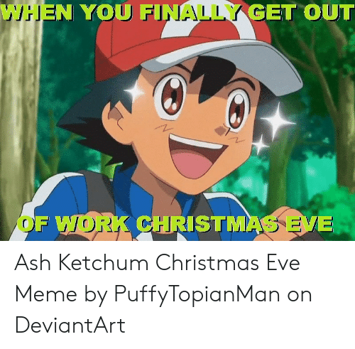 Ash, Christmas, and Meme: WHEN YOU FINALLY GET OUT  OF WORK CHRISTMAS EV Ash Ketchum Christmas Eve Meme by PuffyTopianMan on DeviantArt